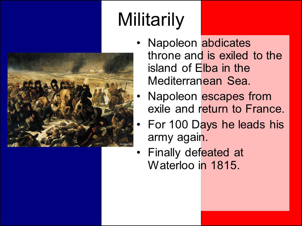 Militarily Napoleon abdicates throne and is exiled to the island of Elba in the Mediterranean Sea. Napoleon escapes from exile and return to France.