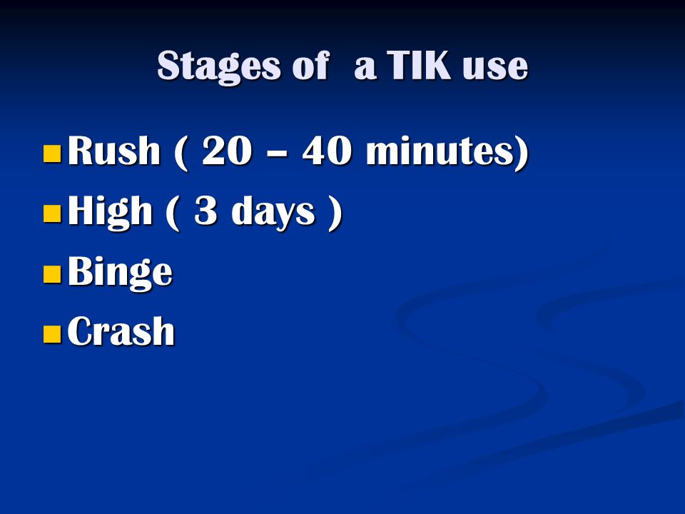 Stages of a TIK use Rush ( 20 – 40 minutes) High ( 3 days ) Binge Crash