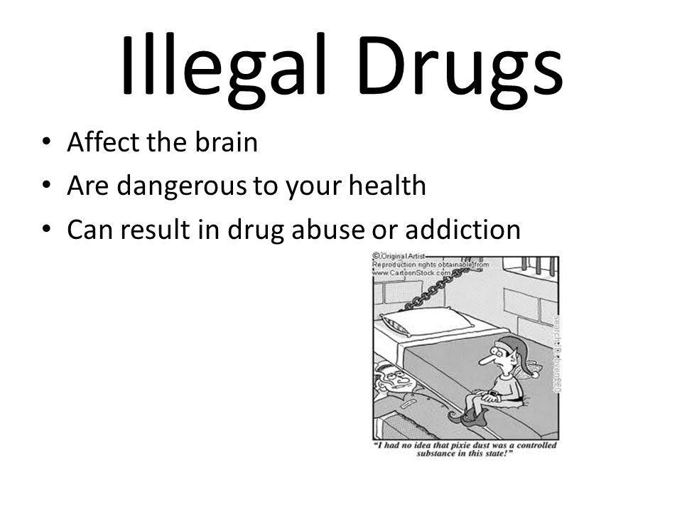 Illegal Drugs Affect the brain Are dangerous to your health