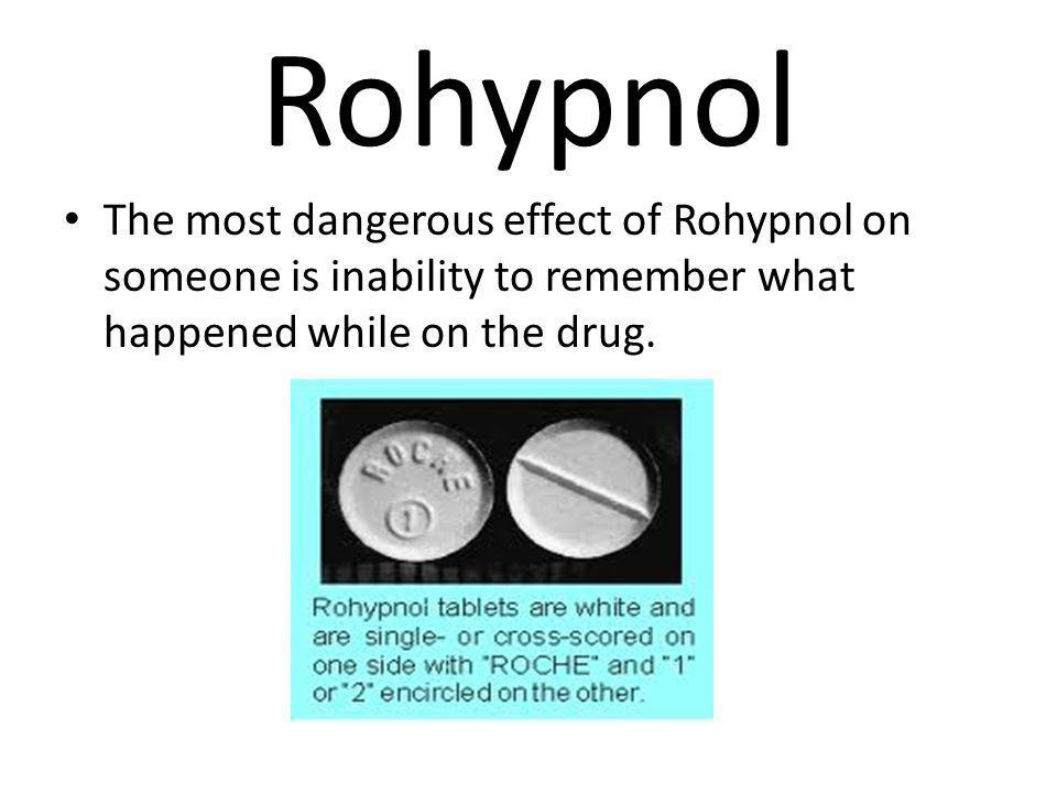 Rohypnol The most dangerous effect of Rohypnol on someone is inability to remember what happened while on the drug.