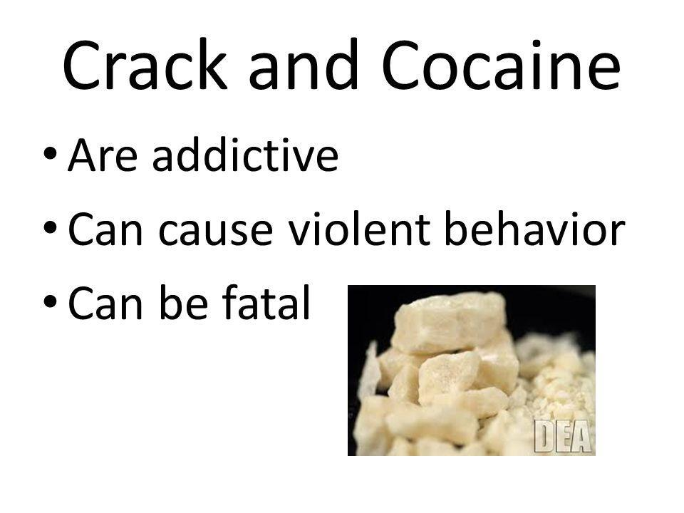 Crack and Cocaine Are addictive Can cause violent behavior