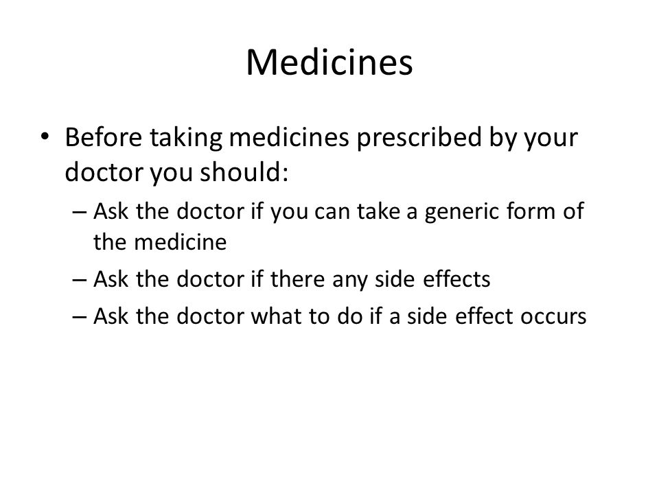 Medicines Before taking medicines prescribed by your doctor you should: Ask the doctor if you can take a generic form of the medicine.