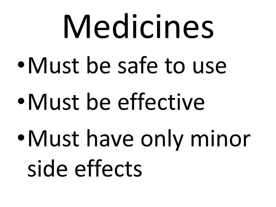 Medicines Must be safe to use Must be effective