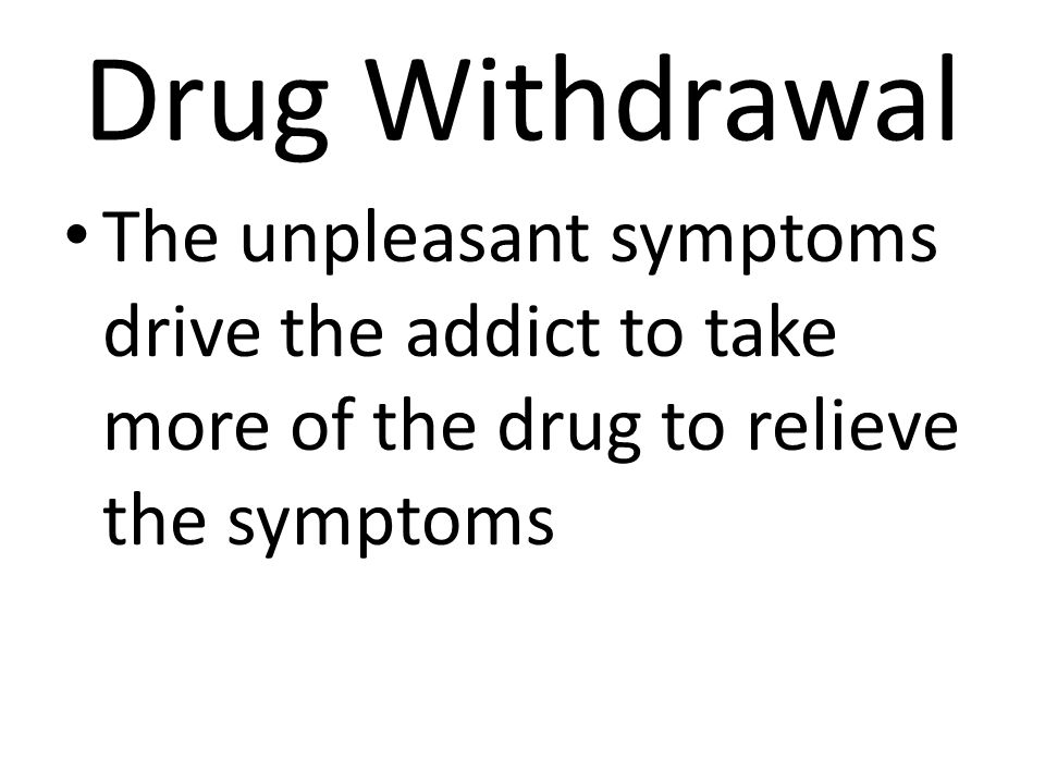 Drug Withdrawal The unpleasant symptoms drive the addict to take more of the drug to relieve the symptoms.