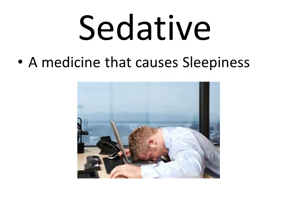 Sedative A medicine that causes Sleepiness