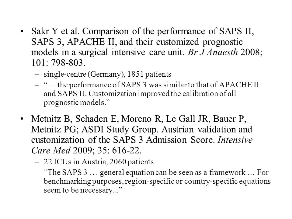 Sakr Y et al. Comparison of the performance of SAPS II, SAPS 3, APACHE II, and their customized prognostic models in a surgical intensive care unit. Br J Anaesth 2008; 101: 798-803.
