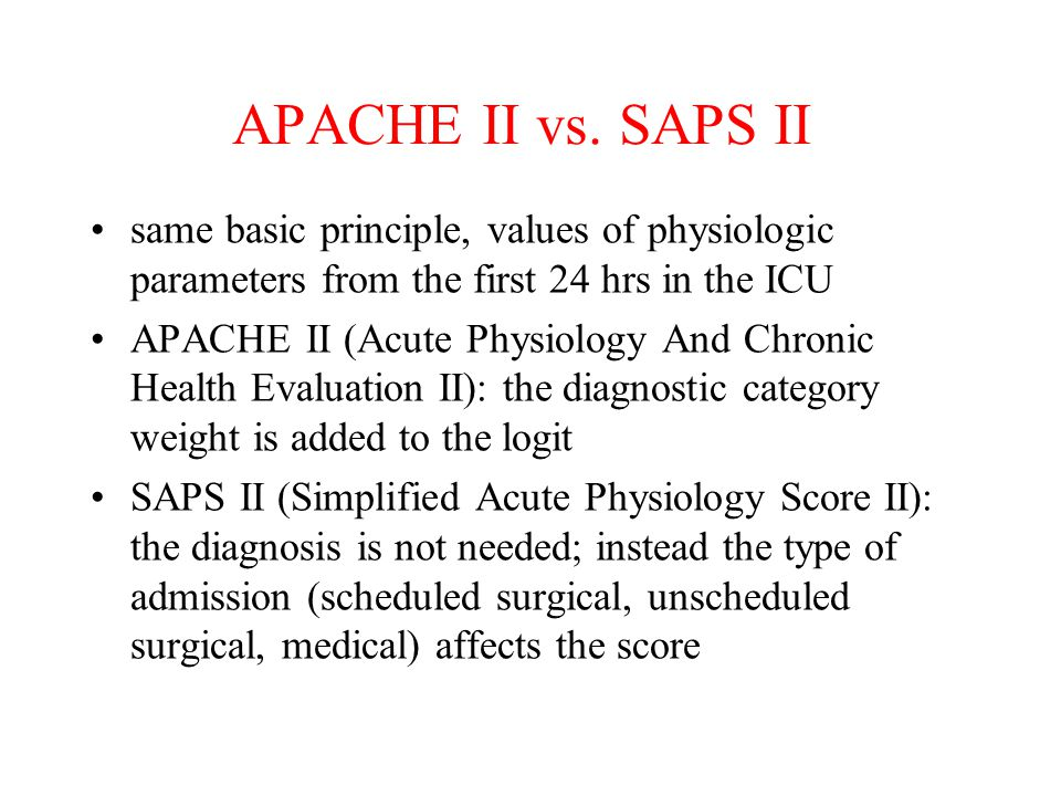 APACHE II vs. SAPS II same basic principle, values of physiologic parameters from the first 24 hrs in the ICU.