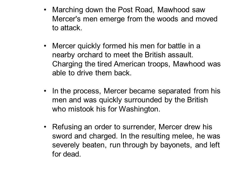 Marching down the Post Road, Mawhood saw Mercer s men emerge from the woods and moved to attack.