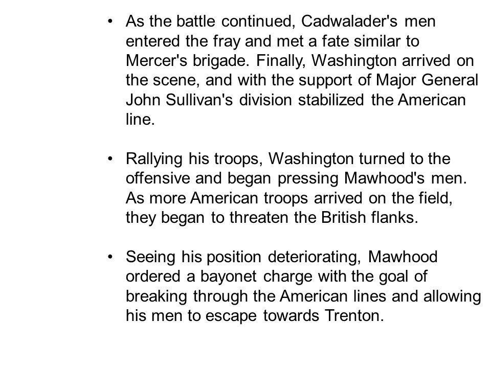 As the battle continued, Cadwalader s men entered the fray and met a fate similar to Mercer s brigade. Finally, Washington arrived on the scene, and with the support of Major General John Sullivan s division stabilized the American line.