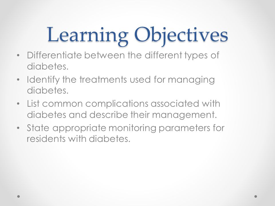 Learning Objectives Differentiate between the different types of diabetes. Identify the treatments used for managing diabetes.
