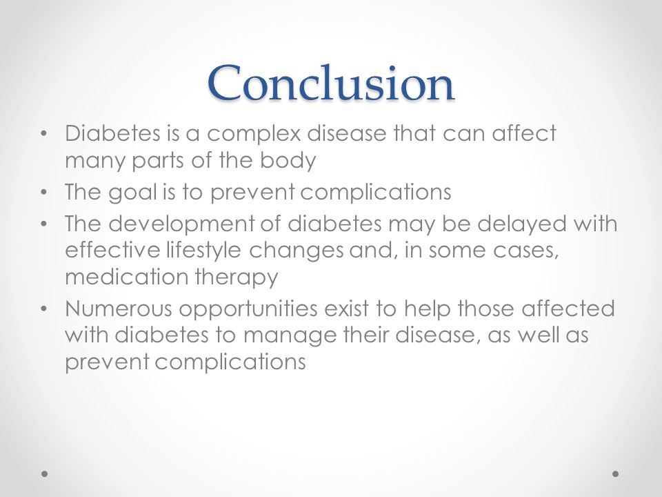 Conclusion Diabetes is a complex disease that can affect many parts of the body. The goal is to prevent complications.