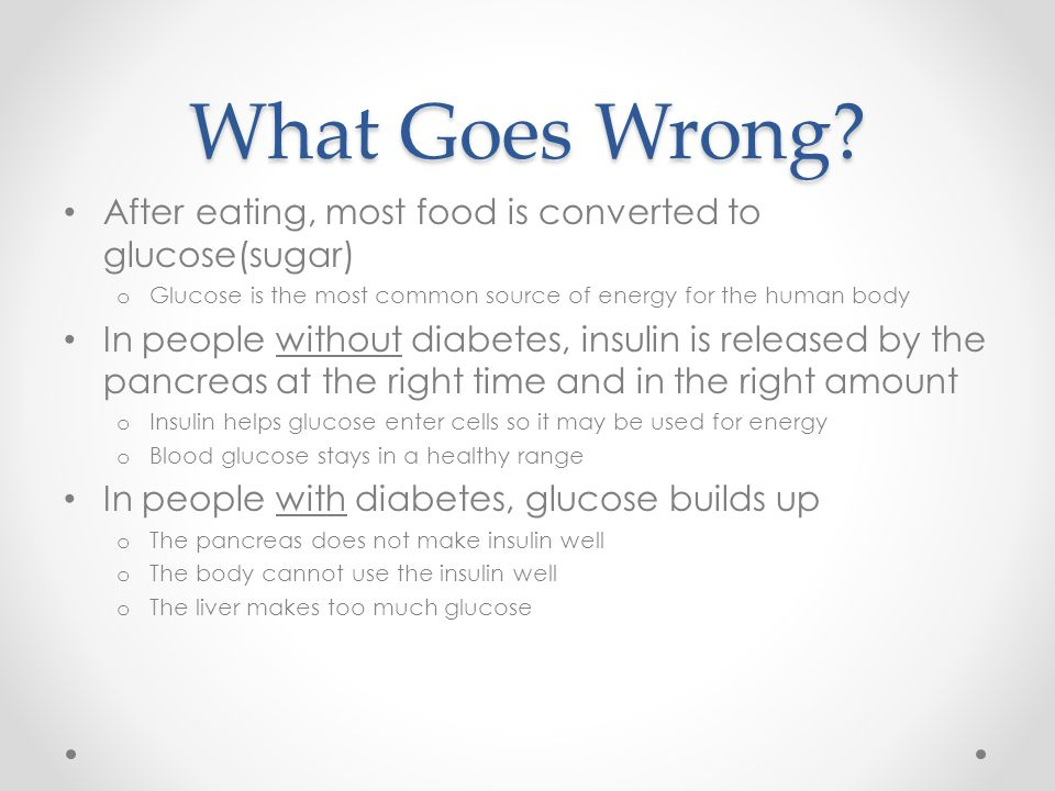 What Goes Wrong After eating, most food is converted to glucose(sugar) Glucose is the most common source of energy for the human body.