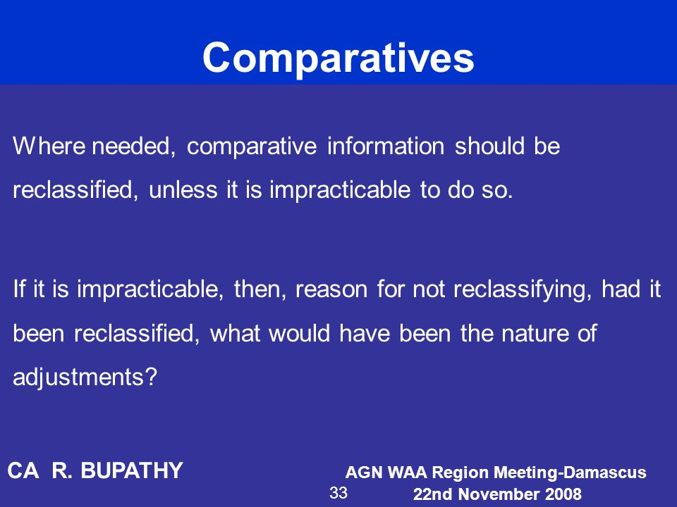 Comparatives Where needed, comparative information should be reclassified, unless it is impracticable to do so.
