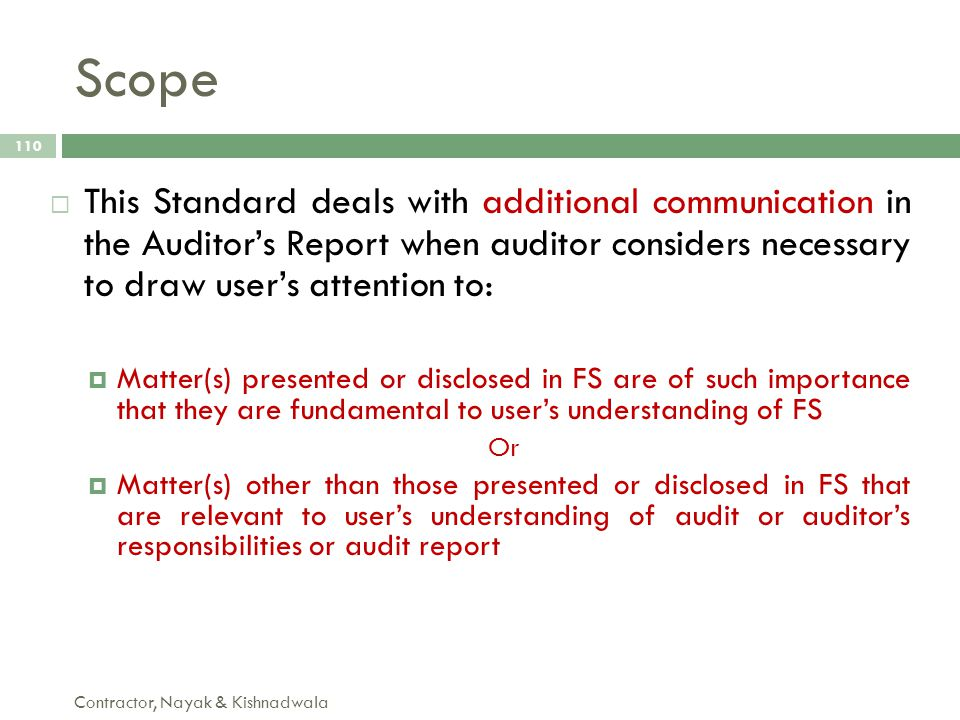 Scope This Standard deals with additional communication in the Auditor's Report when auditor considers necessary to draw user's attention to: