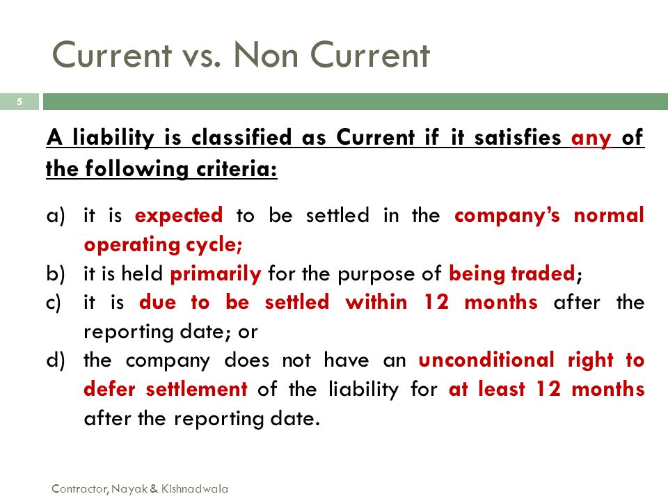 Current vs. Non Current A liability is classified as Current if it satisfies any of the following criteria: