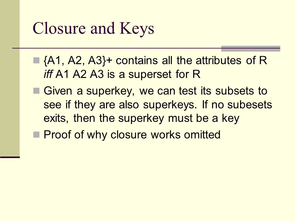 Closure and Keys {A1, A2, A3}+ contains all the attributes of R iff A1 A2 A3 is a superset for R.