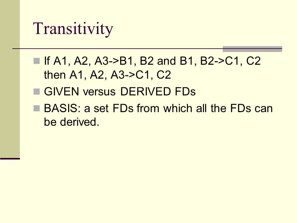 Transitivity If A1, A2, A3->B1, B2 and B1, B2->C1, C2 then A1, A2, A3->C1, C2. GIVEN versus DERIVED FDs.