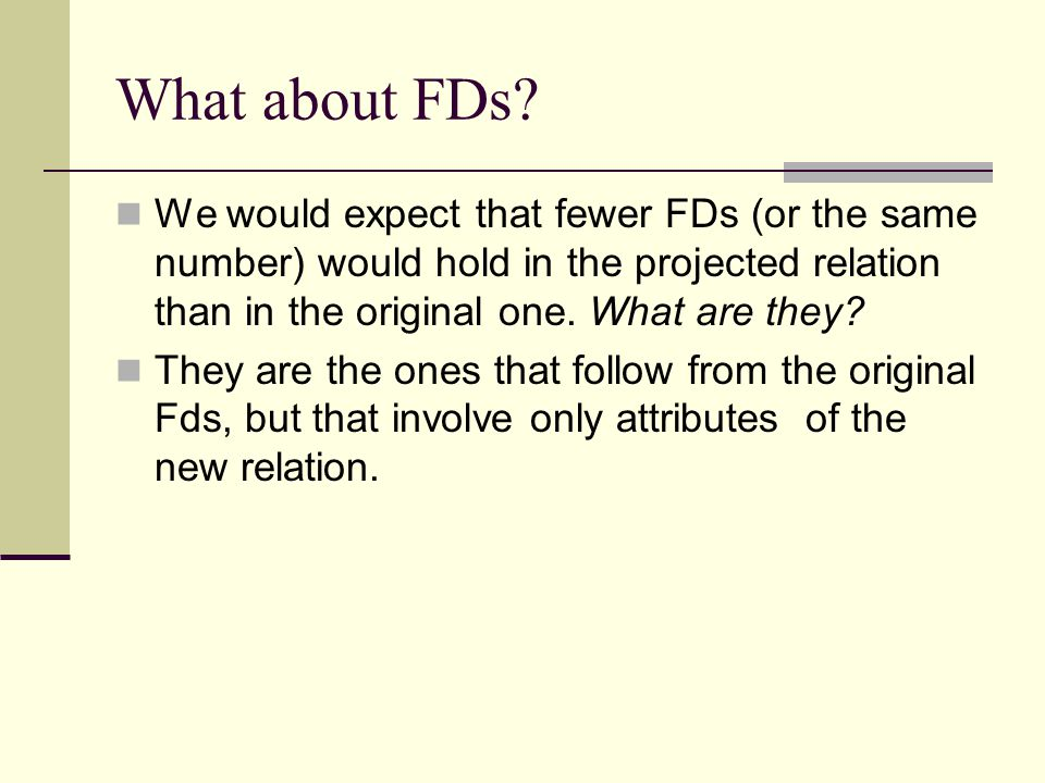 What about FDs We would expect that fewer FDs (or the same number) would hold in the projected relation than in the original one. What are they