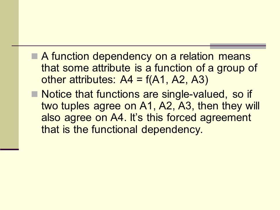 A function dependency on a relation means that some attribute is a function of a group of other attributes: A4 = f(A1, A2, A3)