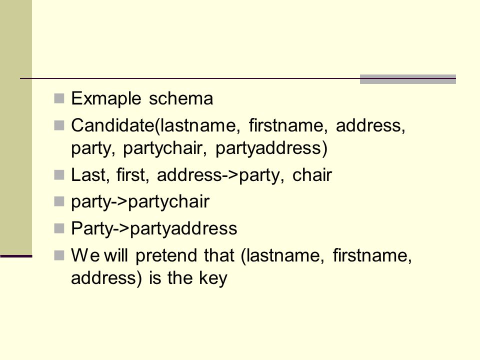 Exmaple schema Candidate(lastname, firstname, address, party, partychair, partyaddress) Last, first, address->party, chair.