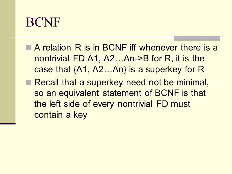 BCNF A relation R is in BCNF iff whenever there is a nontrivial FD A1, A2…An->B for R, it is the case that {A1, A2…An} is a superkey for R.