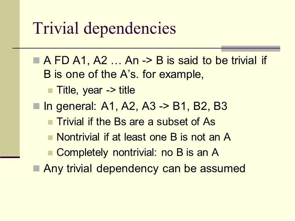 Trivial dependencies A FD A1, A2 … An -> B is said to be trivial if B is one of the A's. for example,