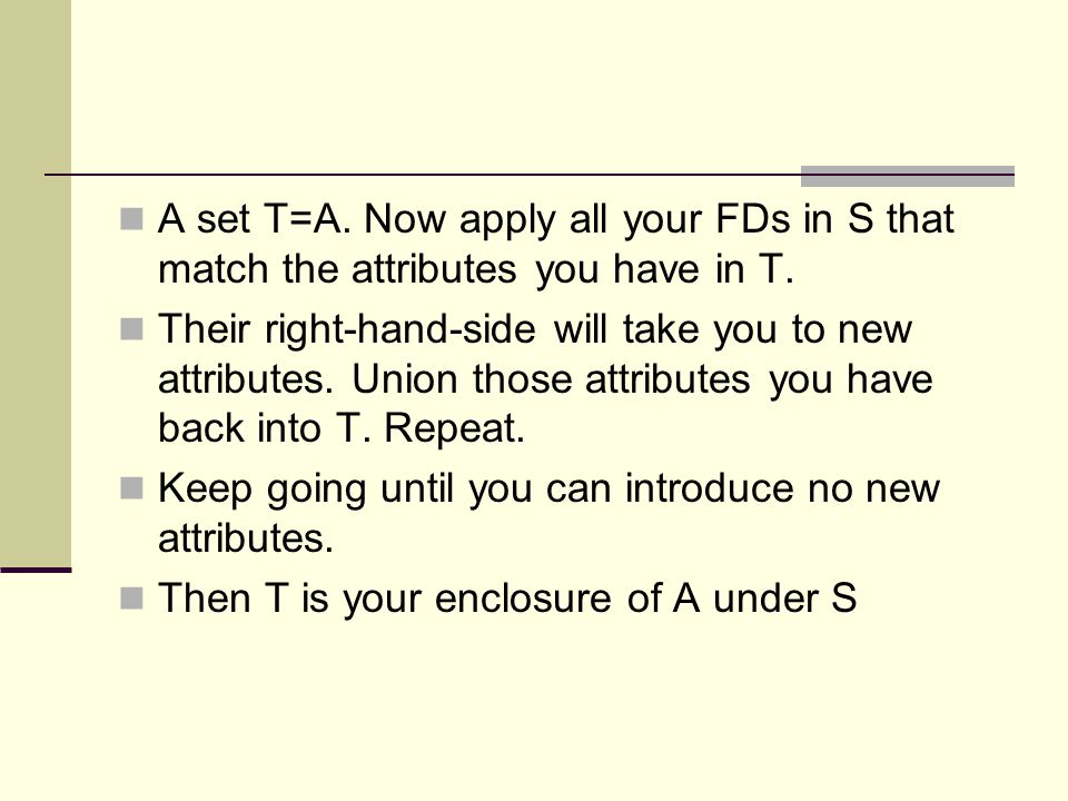 A set T=A. Now apply all your FDs in S that match the attributes you have in T.