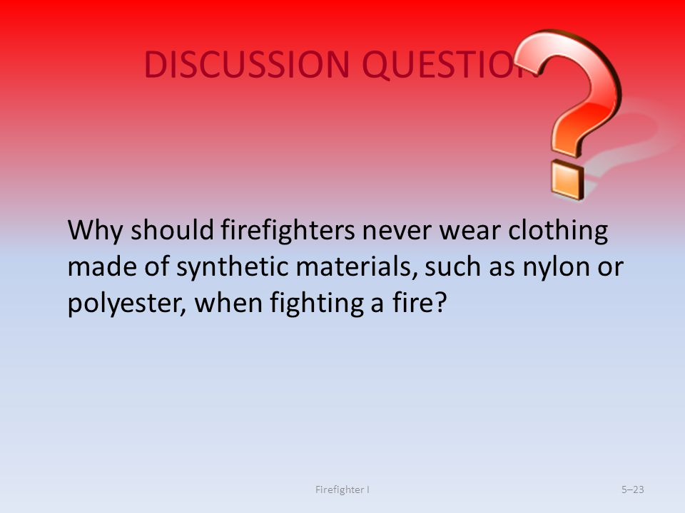 DISCUSSION QUESTION Why should firefighters never wear clothing made of synthetic materials, such as nylon or polyester, when fighting a fire