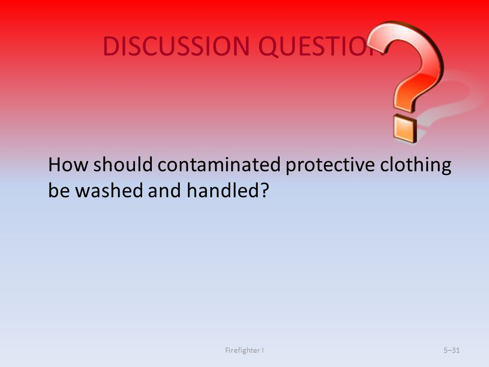 DISCUSSION QUESTION How should contaminated protective clothing be washed and handled.