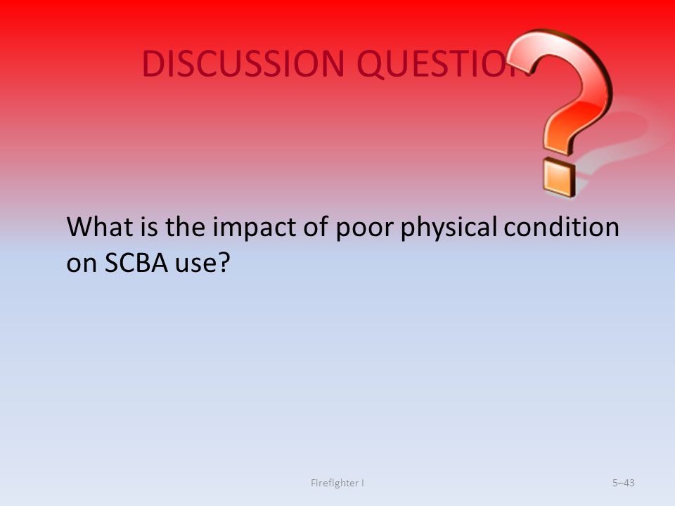 DISCUSSION QUESTION What is the impact of poor physical condition on SCBA use Firefighter I