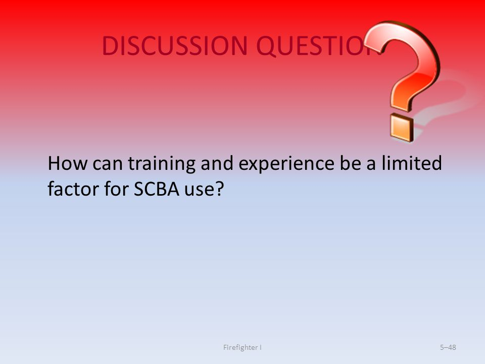 DISCUSSION QUESTION How can training and experience be a limited factor for SCBA use Firefighter I