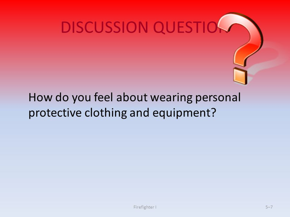 DISCUSSION QUESTION How do you feel about wearing personal protective clothing and equipment.