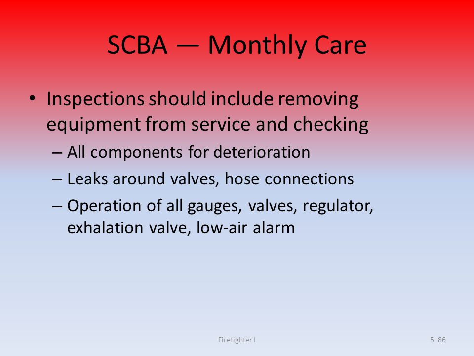 SCBA — Monthly Care Inspections should include removing equipment from service and checking. All components for deterioration.