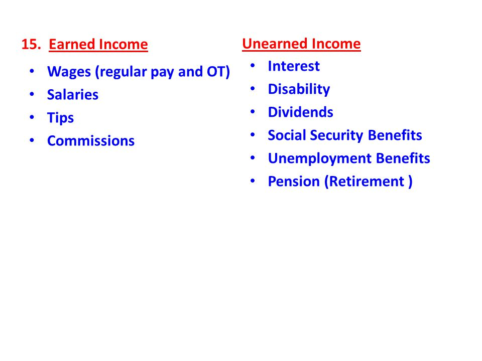15. Earned Income Unearned Income. Interest. Disability. Dividends. Social Security Benefits. Unemployment Benefits.