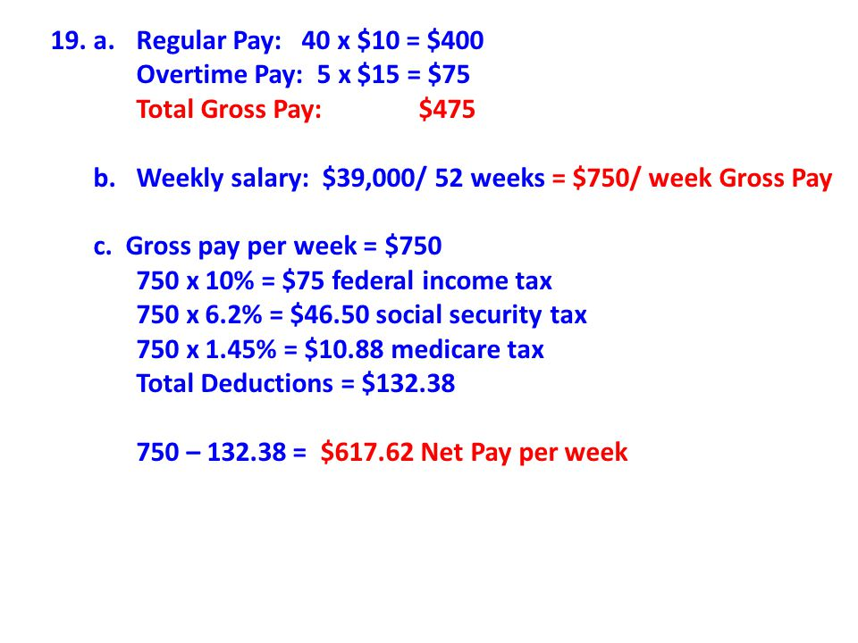 19. a. Regular Pay: 40 x $10 = $400 Overtime Pay: 5 x $15 = $75. Total Gross Pay: $475.