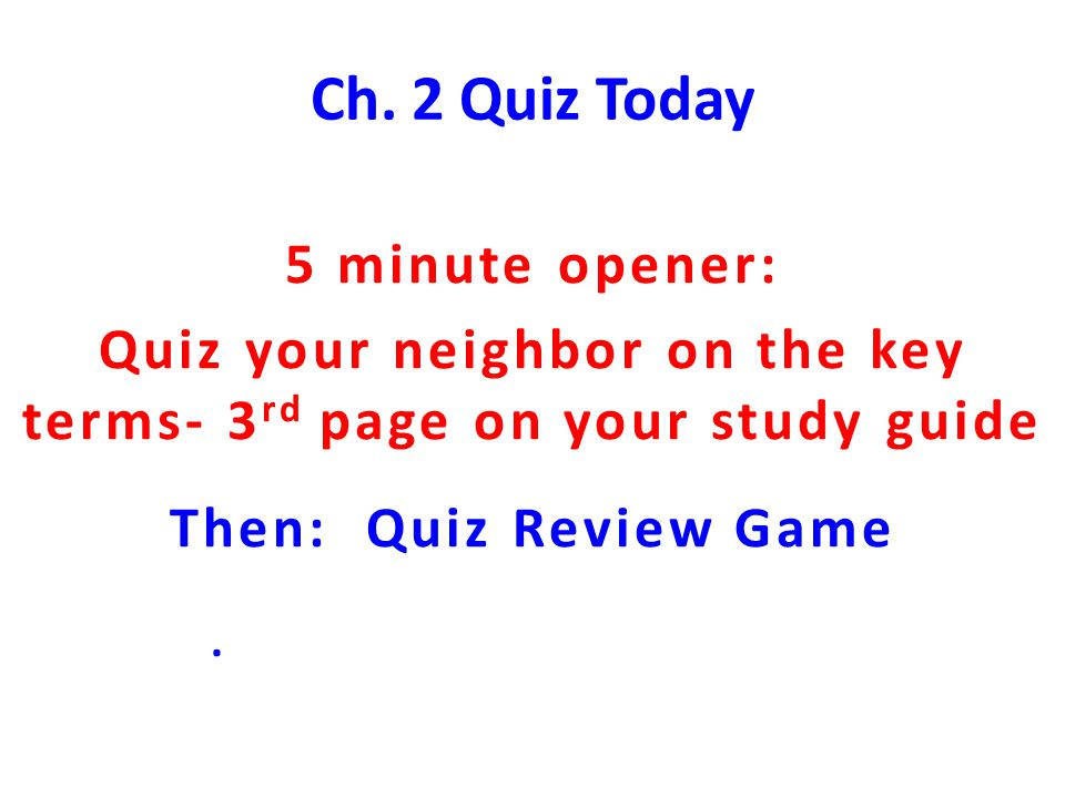 Quiz your neighbor on the key terms- 3rd page on your study guide