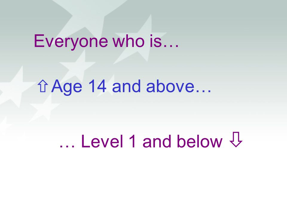 Everyone who is… Age 14 and above… … Level 1 and below 