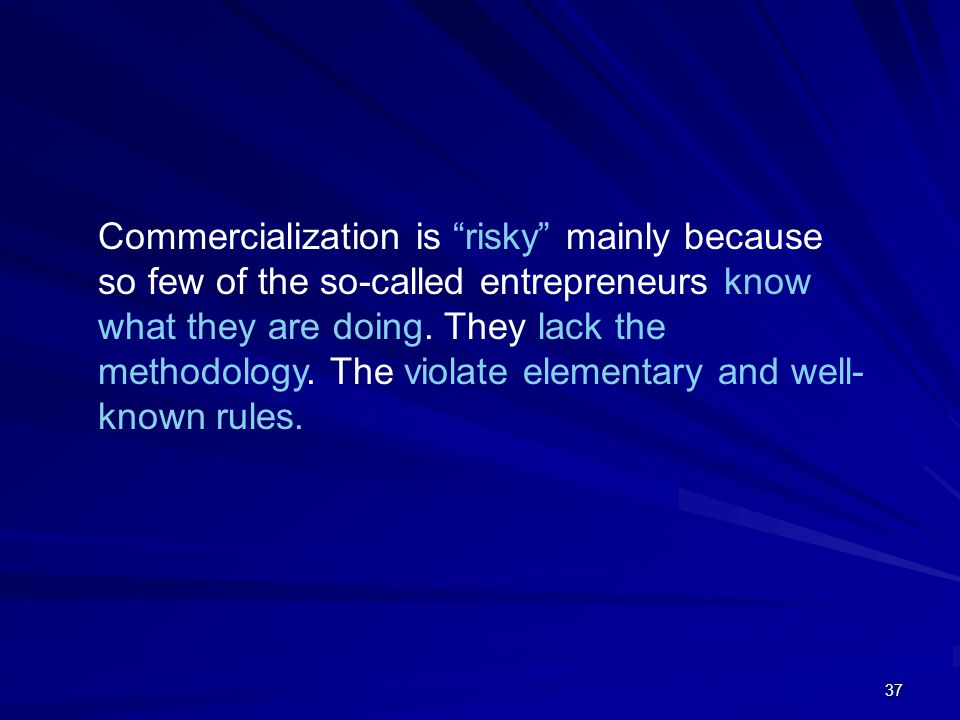 Commercialization is risky mainly because so few of the so-called entrepreneurs know what they are doing. They lack the methodology. The violate elementary and well-known rules.