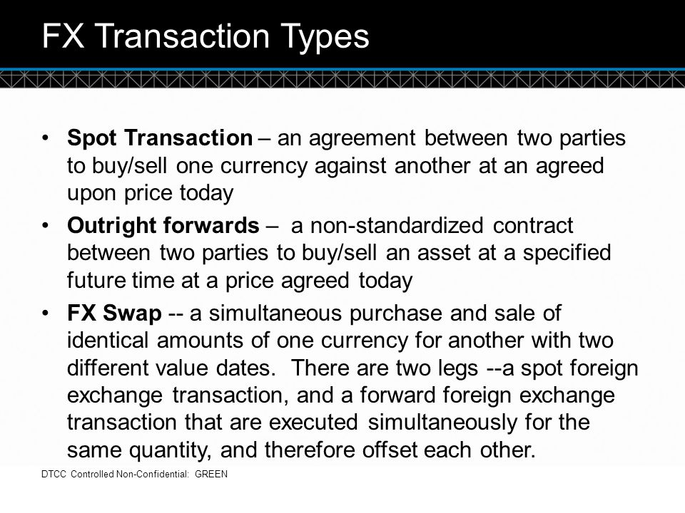 FX Transaction Types Spot Transaction – an agreement between two parties to buy/sell one currency against another at an agreed upon price today.