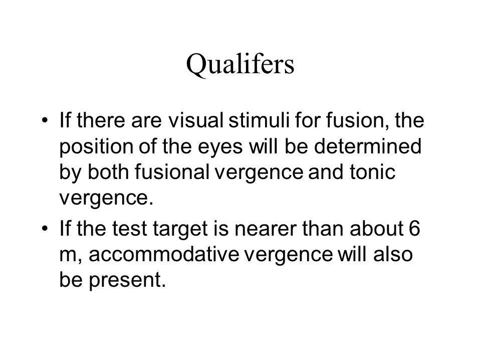 Qualifers If there are visual stimuli for fusion, the position of the eyes will be determined by both fusional vergence and tonic vergence.