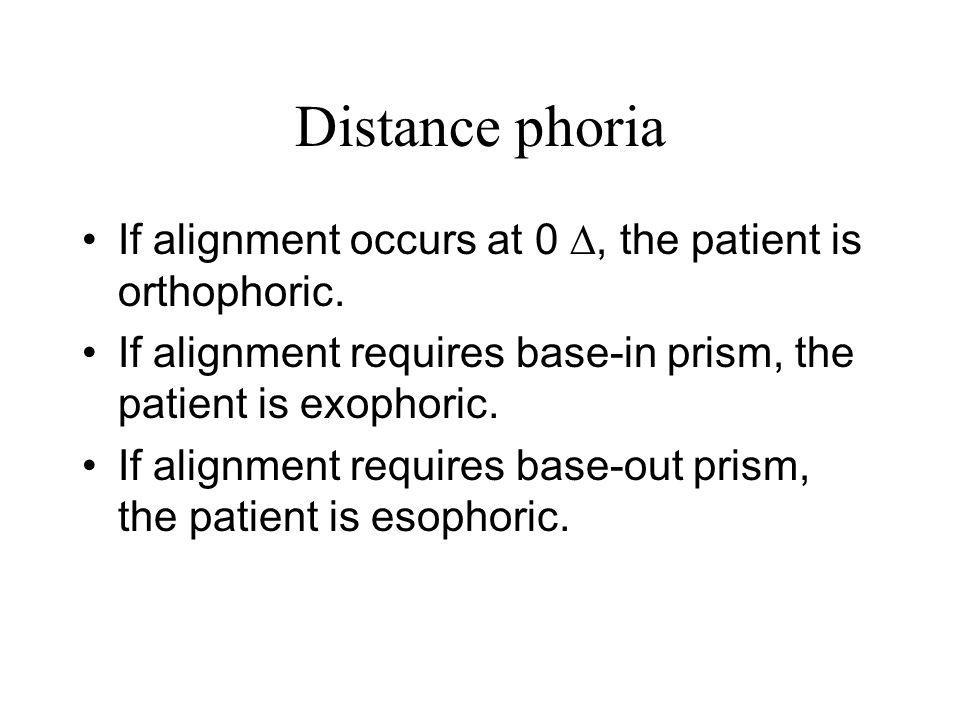 Distance phoria If alignment occurs at 0 ∆, the patient is orthophoric. If alignment requires base-in prism, the patient is exophoric.