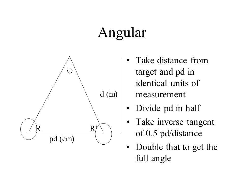 Angular Take distance from target and pd in identical units of measurement. Divide pd in half. Take inverse tangent of 0.5 pd/distance.