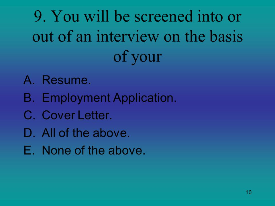 9. You will be screened into or out of an interview on the basis of your