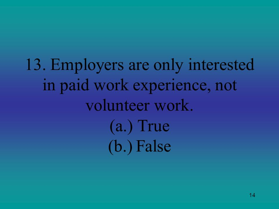 13. Employers are only interested in paid work experience, not volunteer work. (a.) True (b.) False
