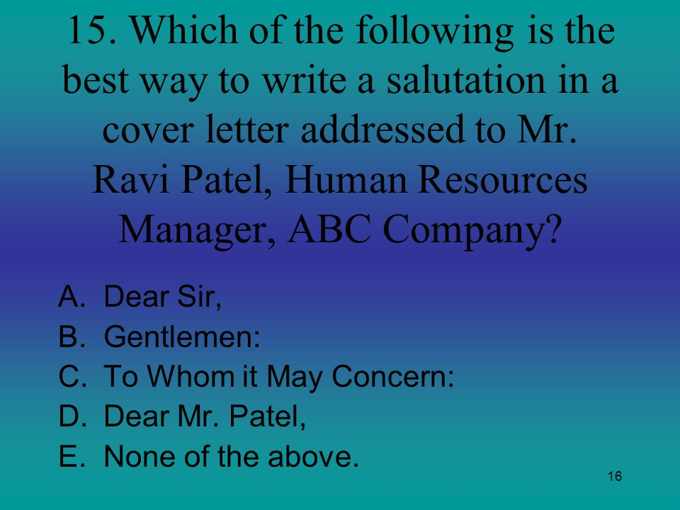 15. Which of the following is the best way to write a salutation in a cover letter addressed to Mr. Ravi Patel, Human Resources Manager, ABC Company