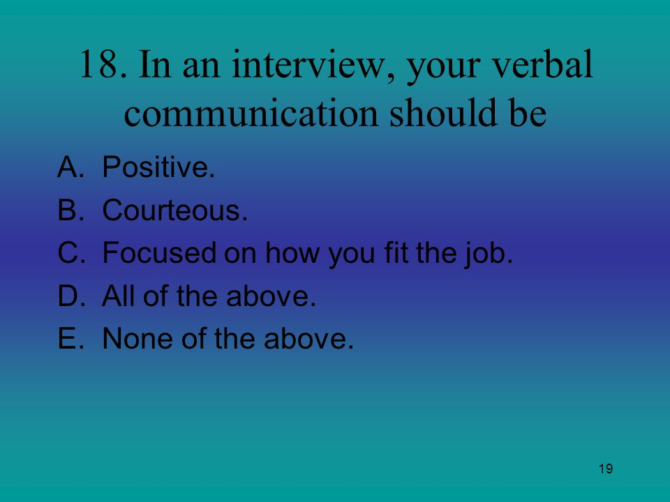 18. In an interview, your verbal communication should be