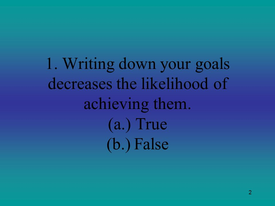 1. Writing down your goals decreases the likelihood of achieving them