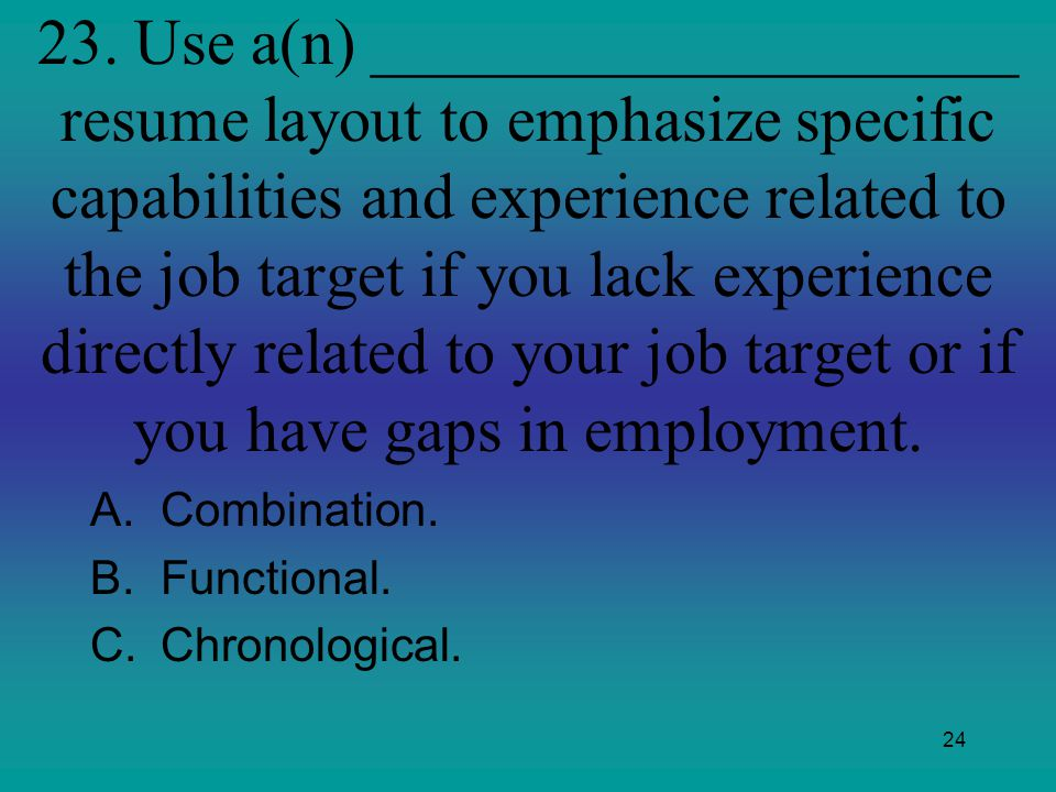 23. Use a(n) ____________________ resume layout to emphasize specific capabilities and experience related to the job target if you lack experience directly related to your job target or if you have gaps in employment.