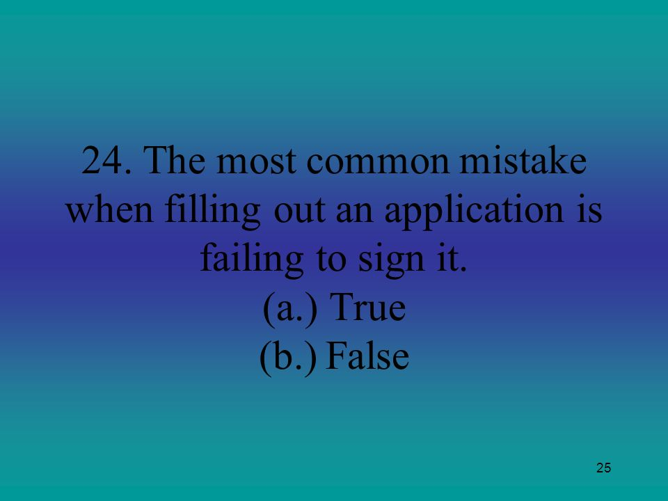 24. The most common mistake when filling out an application is failing to sign it.