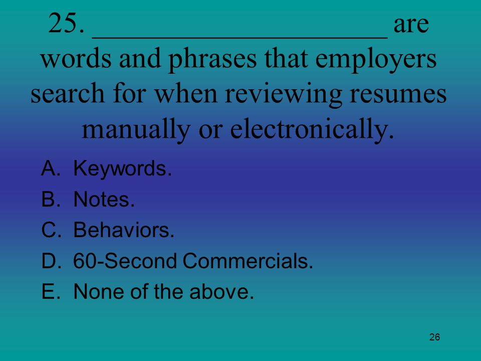 25. ____________________ are words and phrases that employers search for when reviewing resumes manually or electronically.